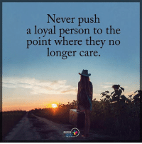 Energy, Memes, and Never: Never push  a loyal person to the  point where they no  longer care  POSITIVE  ENERGY Never push a loyal person to the point where they no longer care. positiveenergyplus