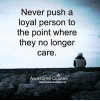 Memes, Quotes, and Awesome: Never push a  loyal person to  the point where  they no longer  Care  Awesome Quotes  www.AwesomeQuotes4u.com