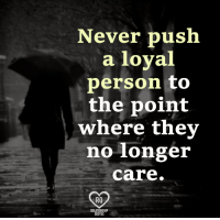 """Memes, Never, and 🤖: Never push  a loyal  person to  the point  where they  no longer  Care.  RO Type """"yes"""" if you agree."""