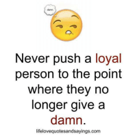 Never, Personal, and Com: Never push a loyal  person to the point  where they no  longer give a  damn.  lifelovequotesandsayings.com
