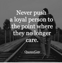 Quotes, Never, and Personal: Never push  a loyal person to  the point where  they no longer  care.  Quotes Gate