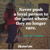 Never, Push, and They: Never push  a loyal person to  the point where  they no longer  care.  e r es if you agree.  RuotesGate