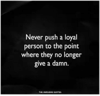 Quotes, Awesome, and Never: Never push a loyal  person to the point  where they no longer  give a damn.  THE AWESOME QUOTES