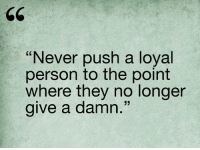 Relationships, Never, and Push: Never push a loyal  person to the point  where they no longer  give a damn  33