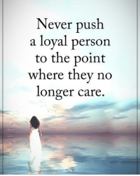 Memes, Never, and 🤖: Never push  a loyal person  to the point  where they no  longer care Never push a loyal person to the point where they no longer care. positiveenergyplus