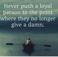 Never, Push, and Move: Never push a loyal  person to the point  where they no longer  give a damn <p>It's A Dangerous Move.</p>