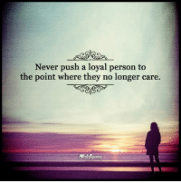 Memes, Never, and 🤖: Never push a loyal person to  the point where they no longer care.