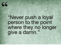 Memes, Never, and 🤖: Never push a loyal  person to the point  where they no longer  give a damn