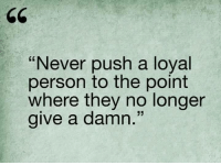Memes, Never, and 🤖: Never push a loyal  person to the point  where they no longer  give a damn 💯
