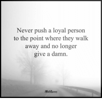 Memes, Sexy, and Never: Never push a loyal person  to the point where they walk  away and no longer  give a damn.  Antallgenee. Higher Perspective via Intelligence is sexy