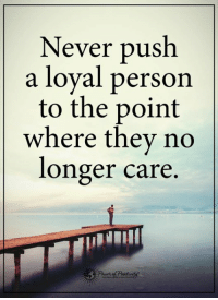 Memes, 🤖, and Push: Never push  a loyal person  to the point  where they no  longer care.