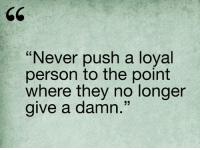 Relationships, Push, and  the Point: Never push a loyal  person to the point  where they no longer  give a damn  33