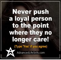 Memes, 🤖, and Push: Never push  a loyal person  to the point  where they no  longer care!  (Type 'Yes' if you agree)  Advanced LifeSkills.com <3 #AdvancedLifeSkills