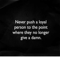 Memes, 🤖, and Push: Never push a loyal  person to the point  where they no longer  give a damn.