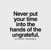 Memes, Waves, and 🤖: Never put  your time  into the  hands of the  ungrateful.  SCOTTIE WAVES THEGOODVIBE.CO