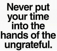 Memes, 🤖, and Ungrateful: Never put  your time  into the  hands of the  ungrateful.