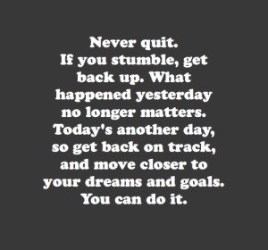 cwote:  you can do it :)) : Never quit.  If you stumble, get  back up. What  happened yesterday  no longer matters.  Today's another day,  so get back on track,  and move closer to  your dreams and goals.  You can do it. cwote:  you can do it :))