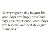 "Bad, Life, and Regret: ""Never regret a day in your life:  good days give happiness, bad  days give experience, worst days  give lessons, and best days give  memories."