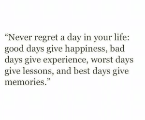 "Bad, Life, and Regret: ""Never regret a day in your life:  good days give happiness, bad  days give experience, worst days  give lessons, and best days give  memories."""