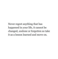 Life, Regret, and Never: Never regret anything that has  happened in your life, it cannot be  changed, undone or forgotten so take  it as a lesson learned and move on
