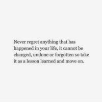 Life, Regret, and Never: Never regret anything that has  happened in your life, it cannot be  changed, undone or forgotten so take  it as a lesson learned and move on.