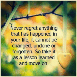 Life, Regret, and Never: Never regret anything  that has happened in  your life, it cannot be  changed, undone or  forgotten. So take it  as a lesson learned  and move on