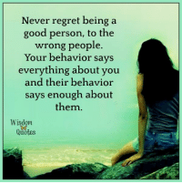 www.wisdomquotes4u.com: Never regret being a  good person, to the  wrong people  Your behavior says  everything about you  and their behavior  says enough about  them  Wisdom  Quotes www.wisdomquotes4u.com