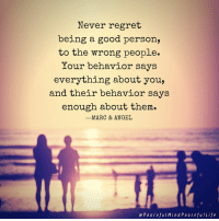 Memes, Regret, and Angel: Never regret  being a good person,  to the wrong people.  Your behavior says  everything about you,  and their behavior says  enough about them  -MARC & ANGEL  ePeacefuIMindPeacefulLife Other peoples' behavior has nothing to do with you and everything to do with them. AND vice versa.