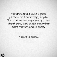A: Never regret being a good  person, to the wrong people.  Your behavior says everything  about you, and their behavior  says enough about them.  Marc & Angel