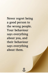 Regret, Good, and Never: Never regret being  a good person to  the wrong people.  Your behaviour  says everything  about you, and  their behaviour  says everything  about them.  RELATIONGHIP