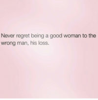 facts woman hisloss: Never regret being a good woman to the  wrong man, his loss. facts woman hisloss