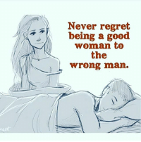 IT'S ALL LOVE: Never regret  being a good  woman to  the  wrong man. IT'S ALL LOVE