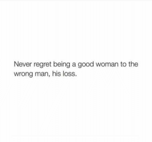 Regret, Good, and Never: Never regret being a good woman to the  wrong man, his loss