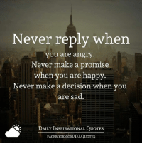 <3 <3 <3: Never reply when  you are angry  Never make a promise  when you are happy  Never make a decision when you  are sad.  DAILY INSPIRATIONAL QUOTES  FACE Book.coM/D.I QUOTES <3 <3 <3