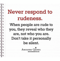 Rude: Never respond to  rudeness.  When people are rude to  1  you, they reveal  who they  are, not who you are  be silent.  Awesome Quotes  s Don't take it personally  WWW.AWESOMEQUOTES4U.COM