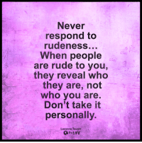 <3: Never  respond to  rudeness...  When people  are rude to you,  they reveal who  they are, not  who you are.  Don't take it  personally.  Lessons Taught  QBy LIFE <3