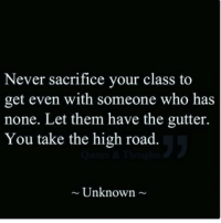 Never, The High Road, and Class: Never sacrifice your class to  get even with someone who has  none. Let them have the gutter.  You take the high road.  ~ Unknown ~