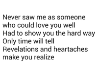 Love, Saw, and Http: Never saw me as someone  who could love you well  Had to show you the hard way  Only time will tell  Revelations and heartaches  make vou realize http://iglovequotes.net/