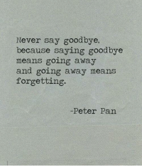 Memes, Peter Pan, and 🤖: Never say goodbye,  because saying goodbye  means going away  and going away means  forgetting.  -Peter Pan Peter Pan