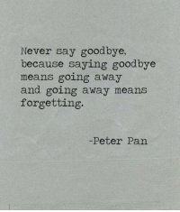 Peter Pan, Never, and Pan: Never say goodbye,  because saying goodbye  means going away  and going away means  forgetting  Peter Pan