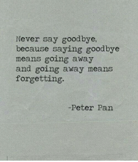 Peter Pan, Never, and Pan: Never say goodbye,  because saying goodbye  means going away  and going away means  forgetting.  -Peter Pan