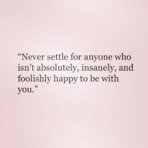 Settle: Never settle for anyone who  isn't absolutely, insanely, and  foolishly happy to be with  you.  35