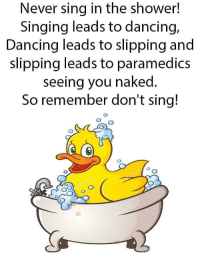 Remember to wash behind your ears, grampa: Never sing in the shower!  Singing leads to dancing,  Dancing leads to slipping and  slipping leads to paramedics  seeing you nakea  So remember don't sing! Remember to wash behind your ears, grampa