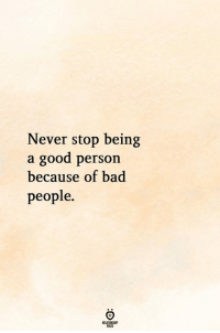 Bad People: Never stop being  a good person  because of bad  people.