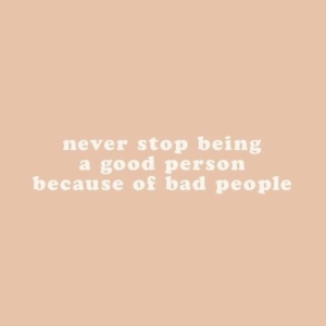 Good Person: never stop being  a good person  because of bad people