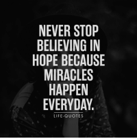 Life-Quotes: NEVER STOP  BELIEVING IN  HOPE BECAUSE  MIRACLES  HAPPEN  EVERYDAY  LIFE-QUOTES Life-Quotes