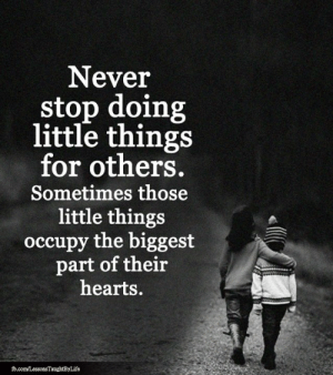<3: Never  stop doing  little things  for others.  Sometimes those  little things  occupy the biggest  part of their  hearts.  fb.com/LessonsTaughtByLife <3