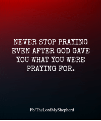 ❤️: NEVER STOP PRAYING  EVEN AFTER GOD GAVE  YOU WHAT YOU WERE  PRAYING FOR.  Fb/TheLordMyShepherd ❤️