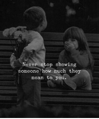 Mean, Never, and How: Never stop showing  someone how much the  mean to you.