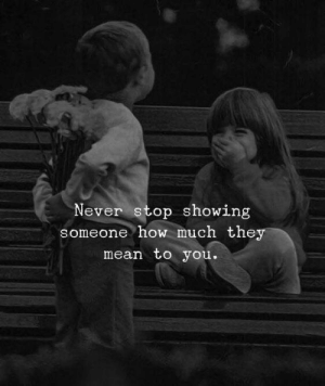 Never Stop: Never stop showing  someone how much they  mean to you.